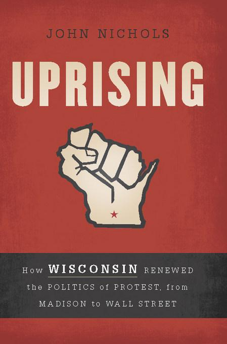 Uprising: How Wisconsin Renewed the Politics of Protest, from Madison to Wall Street EB9781568587066