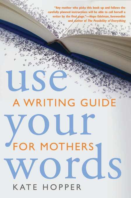 Use Your Words: A Writing Guide for Mothers EB9781936740222