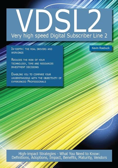 VDSL2 -  Very high speed Digital Subscriber Line 2: High-impact Strategies - What You Need to Know: Definitions, Adoptions, Impact, Benefits, Maturity EB9781743333679