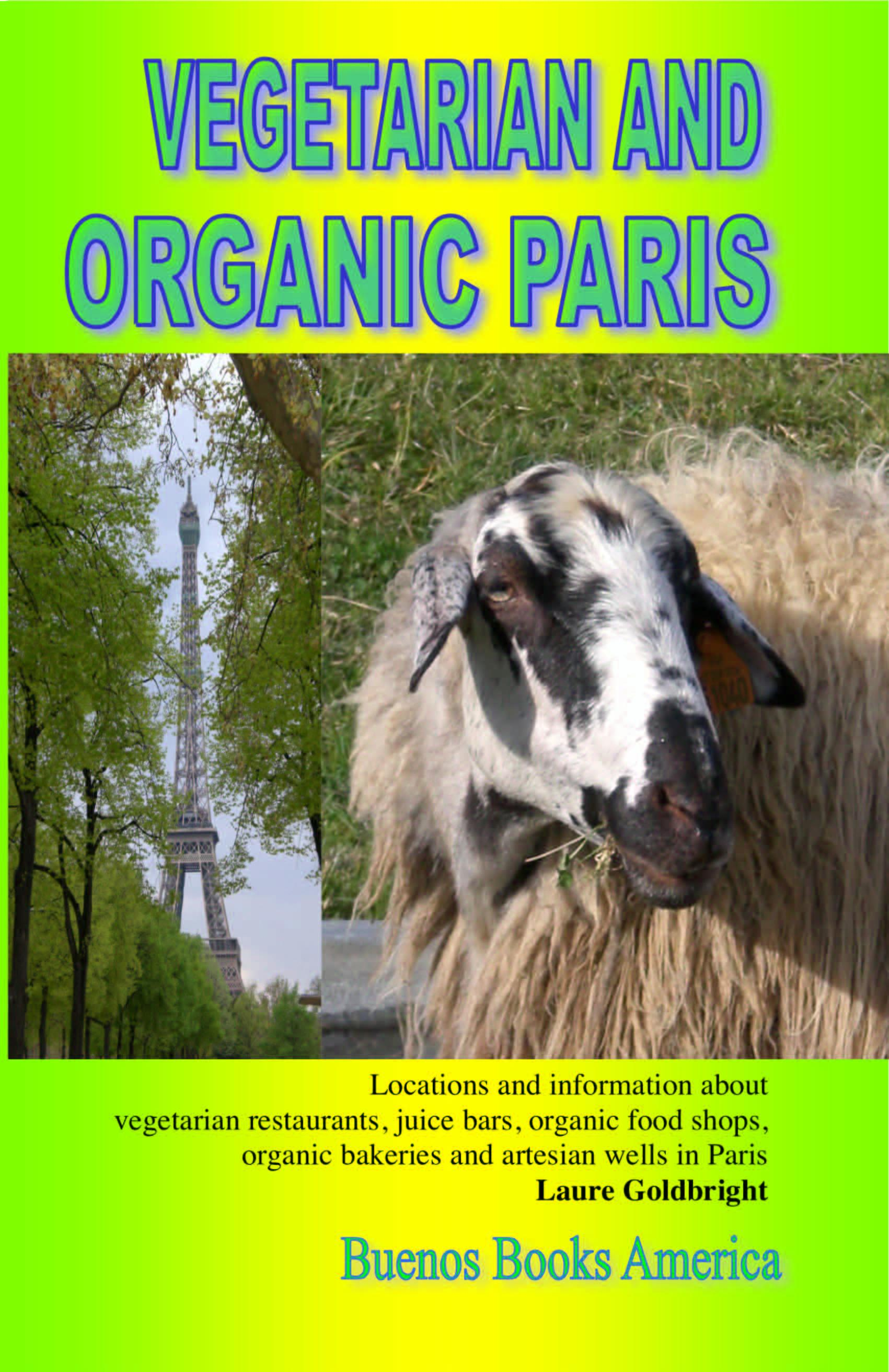 VEGETARIAN AND ORGANIC PARIS, Locations and information about vegetarian restaurants, juice bars, organic food shops, organic bakeries and artesian we EB9781932848533
