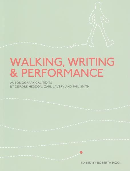 Walking, Writing and Performance: Autobiographical Texts by Deirdre Heddon, Carl Lavery and Phil Smith EB9781841501550
