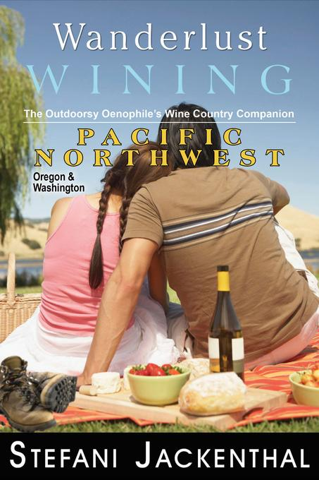 Wanderlust Wining: Pacific Northwest: The Outdoorsy Oenophile's Wine Country Companion EB9781936910403