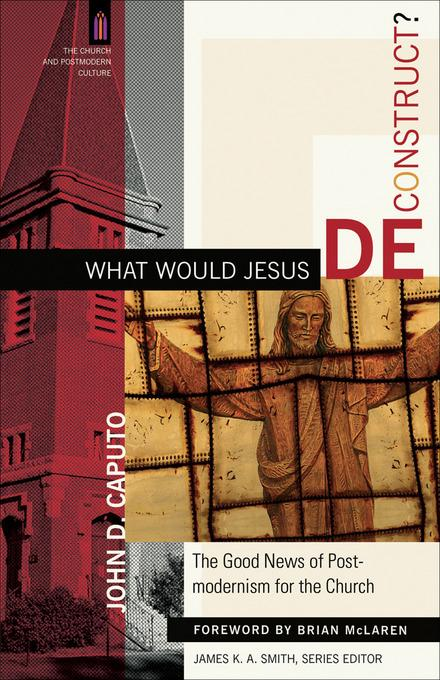 What Would Jesus Deconstruct?: The Good News of Postmodernism for the Church EB9781441200365