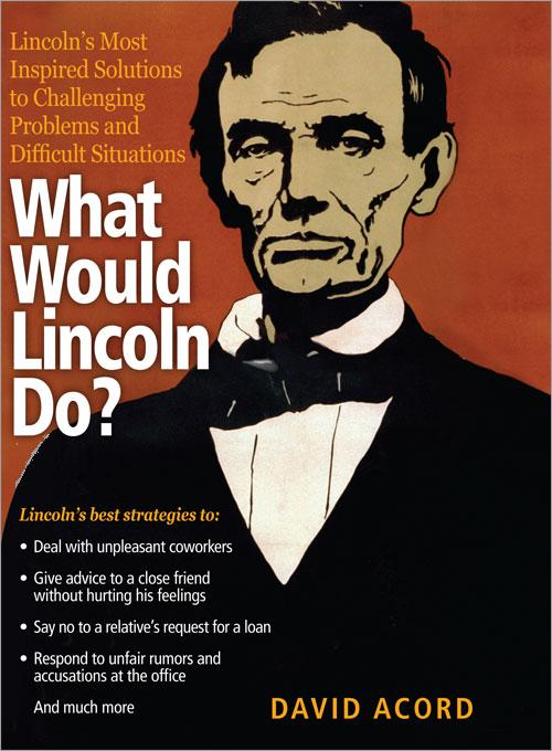What Would Lincoln Do?: Lincoln's Most Inspired Solutions to Challenging Problems and Difficult Situations EB9781402247736