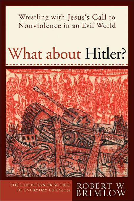What about Hitler?: Wrestling with Jesus's Call to Nonviolence in an Evil World EB9781441202673