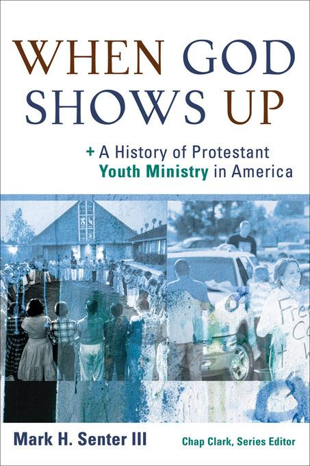 When God Shows Up: A History of Protestant Youth Ministry in America EB9781441207685
