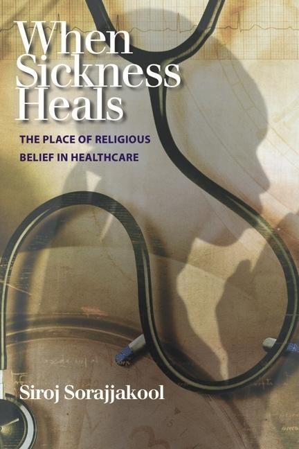 When Sickness Heals: The Place of Religious Belief in Healthcare EB9781599472409