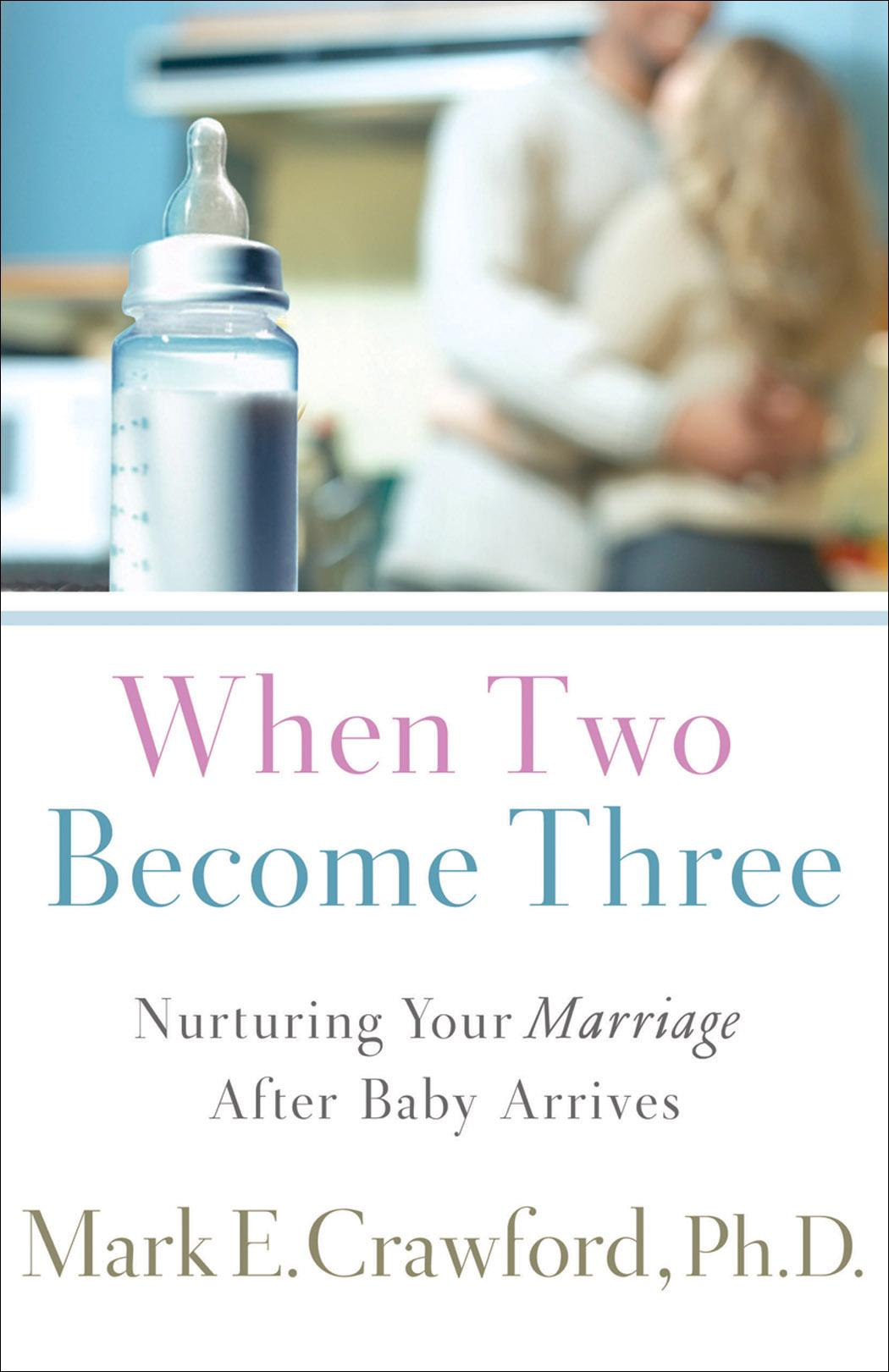 When Two Become Three: Nurturing Your Marriage After Baby Arrives EB9781441202611