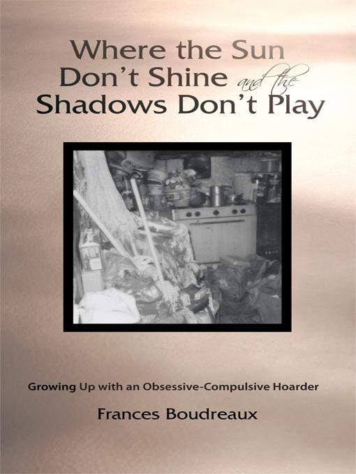 Where the Sun Don't Shine and the Shadows Don't Play: Growing Up with an Obsessive-Compulsive Hoarder Frances Boudreaux