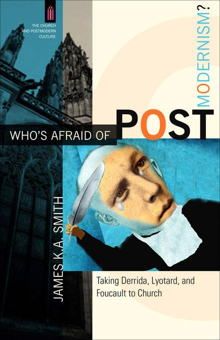 Who's Afraid of Postmodernism?: Taking Derrida, Lyotard, and Foucault to Church EB9781441200396