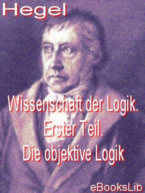 Wissenschaft der Logik. Erster Teil. Die objektive Logik EB9781412145305