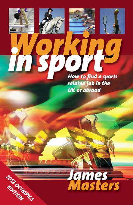 Working in Sport: How to find a sports related job in the UK or abroad EB9781848035690