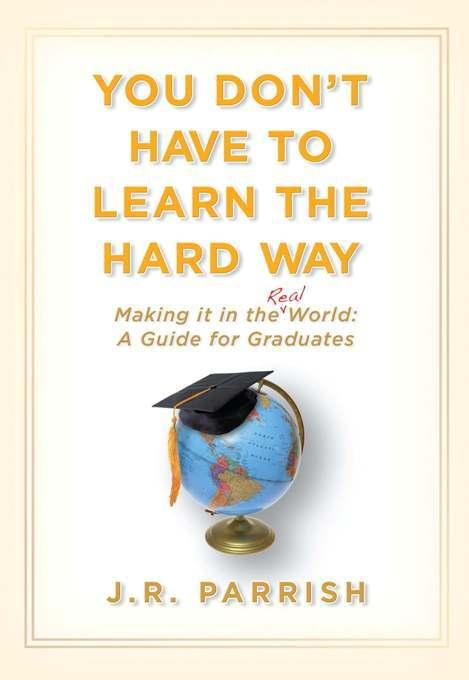 You Don't Have to Learn the Hard Way: Making It in the Real World: A Guide for Graduates EB9781935251224