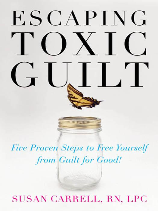 Escaping Toxic Guilt : Five Proven Steps to Free Yourself from Guilt for Good!
