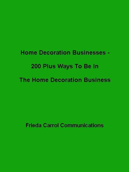 Home Decorating Businesses- 200 Plus Ways To Be In The Home Decoration Business EB9785551471073