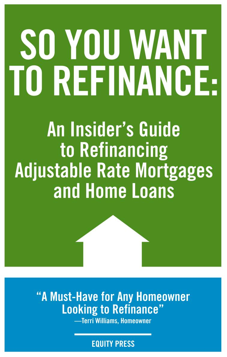 So You Want to Refinance: An Insiders Guide to Refinancing Adjustable Rate Mortgages and Home Loans EB9785551897606