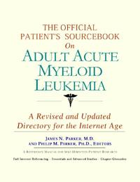 The Official Patient's Sourcebook on Adult Acute Myeloid Leukemia: A Revised and Updated Directory for the Internet Age EB9785551426530