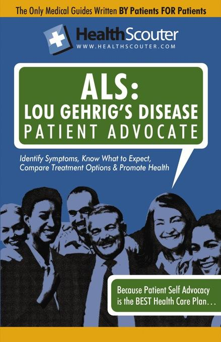 HealthScouter ALS: Lou Gehrig's Disease Patient Advocate: Amyotrophic Lateral Sclerosis Symptoms and ALS Treatment EB9787770819322