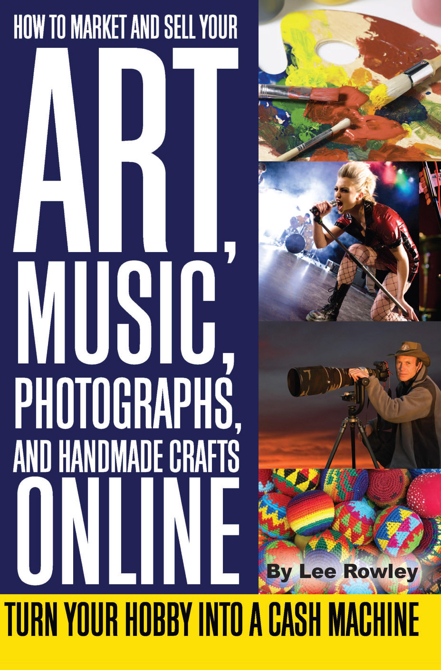 How to Market and Sell Your Art, Music, Photographs, and Handmade Crafts Online: Turn Your Hobby into a Cash Machine EB9787772504059