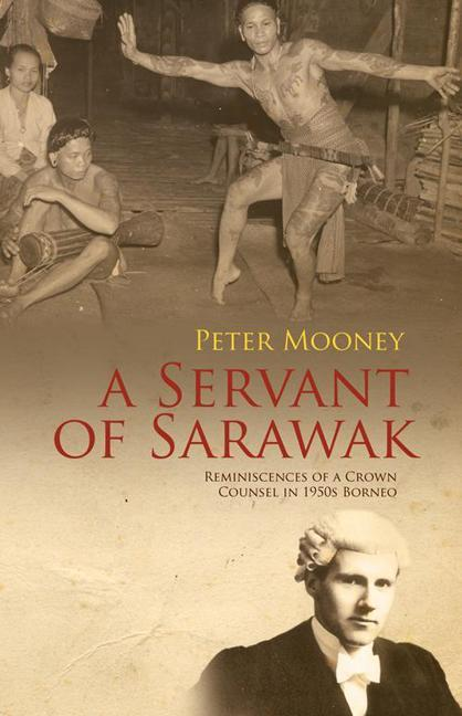 A Servant of Sarawak: Reminiscences of a Crown Counsel in 1950s Borneo EB9789814358385