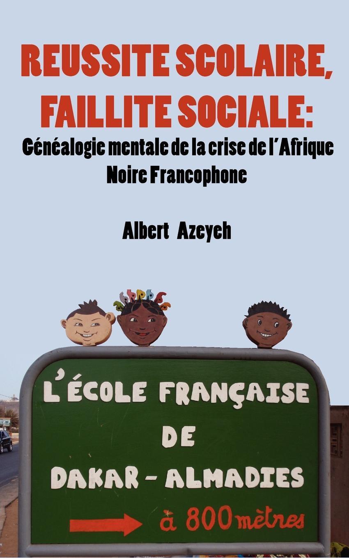 R?ussite scolaire, Faillite Sociale. G?n?alogie mentale de la crise de l'Afrique Noire Francophone EB9789956716524