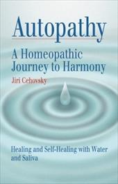 Autopathy: A Homeopathic Journey to Harmony, Healing and Self-Healing with Water and Saliva
