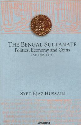 The Bengal Sultanate: Politics, Economy and Coins (AD 1205-1576)