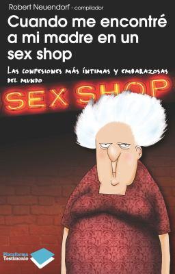 Cuando Me Encontre a Mi Madre En Un Sex Shop: Las Confesiones Mas Intimas y Embarazosas del Mundo 9788415115090