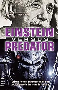 Einstein Versus Predator: Ciencia Ficcion, Superheroes, El Cine de Hollywood y Las Leyes de La Fisica 9788415256229