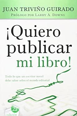 Quiero Publicar Mi Libro!: Todo Lo Que Un Escritor Novel Debe Saber Sobre El Mundo Editorial 9788415404286