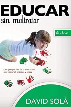Educar Sin Maltratar: Una Perspectiva de la Educacion Mas Racional, Practica y Eficaz = Educate Without Damaging 9788415404361