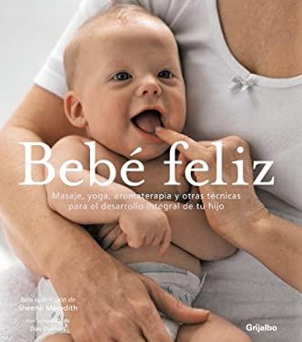 Bebe feliz/ Your Happy Baby: Masaje, Yoga, Aromaterapia Y Otras Tecnicas Para El Desarrollo Integral De Tu Hijo/ Massage, Yoga, Aromatherapy and Other - Sheena Meredith
