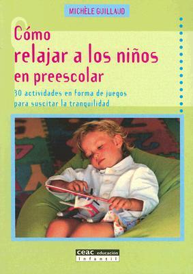 Como Relajar A los Ninos en Preescolar: 30 Actividades en Forma de Juegos Para Suscitar la Tranquilidad 9788432912962