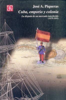 Cuba, Emporio y Colonia: La Disputa de Un Mercado Interferido (1878-1895) 9788437505459