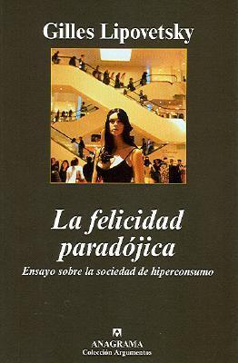 La Felicidad Paradojica: Ensayo Sobre La Sociedad de Hiperconsumo 9788433962669