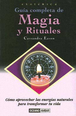 Guia Completa de Magia y Rituales: Como Aprovechar las Energias Naturales Para Transformar Tu Vida 9788449415661