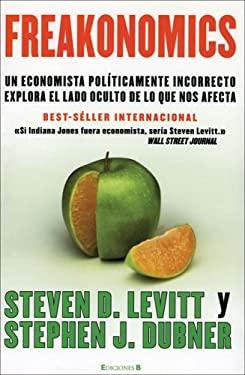 Freakonomics: Un Economista Politicamente Incorrecto Explora El Lado Oculta de Lo Que Nos Afecta 9788466625128