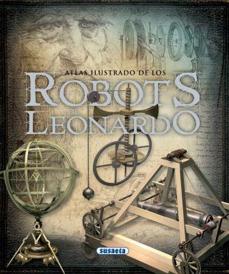 Los Robots de Leonardo Da Vinci: La Mecanica y los Nuevos Automatas Encontrados en los Codices 9788467704129