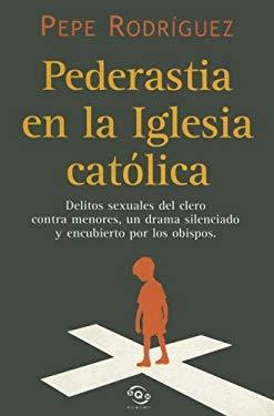 Pederastia En La Iglesia Catolica: Delitos Sexuales del Clero Contra Menores, Un Drama Silenciado y Encubierto Por Los Obispos 9788466610650