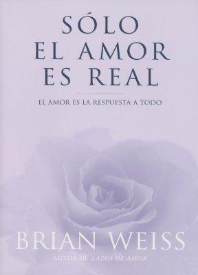 Solo El Amor Es Real: El Amor Es La Respuesta a Todo 9788466606479