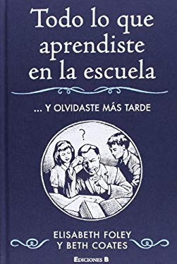 Todo Lo Que Aprendiste en la Escuela... y Olvidaste Mas Tarde = Homework for Grown-Ups: Everything You Learnt at School... and Promptly Forgot 9788466641418