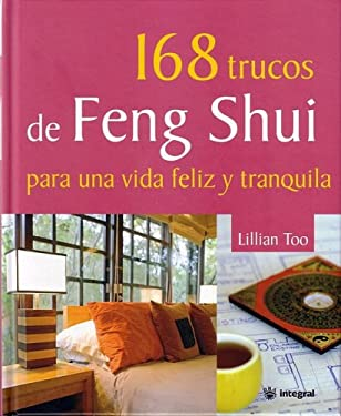 168 Trucos de Feng Shui Para una Vida Feliz y Tranquila = 168 Feng Shui Ways to a Calm and Happy Life 9788478715701