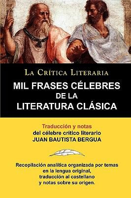 Mil Frases Celebres de La Literatura Clasica. La Crtica Literaria. Traducido y Anotado Por Juan B. Bergua.