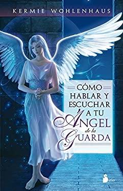 Como Hablar y Escuchar a Tu Angel de La Guarda 9788478088218