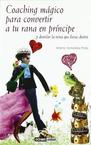 Coaching magico para convertir a tu rana en principe/ Magic Coaching To Turn To Your Frog Into a Prince: ...y desvelar la reina que llevas dentro/ ... - Jimena Fernandez Pinto