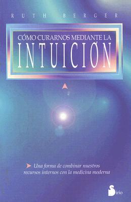 Como Curarnos Mediante la Intuicion: Un Viaje de Autodescubrimiento y Curacion 9788478082896