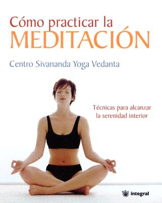 Como Practicar la Meditacion = The Sivananda Book of Meditation 9788478710768
