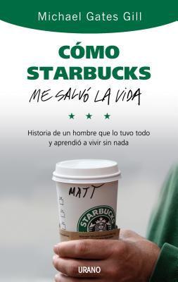 Como Starbucks Me Salvo la Vida: Historia de un Hombre Que Lo Tuvo Todo y Aprendio A Vivir Sin NADA = How Starbucks Saved My Life 9788479536749