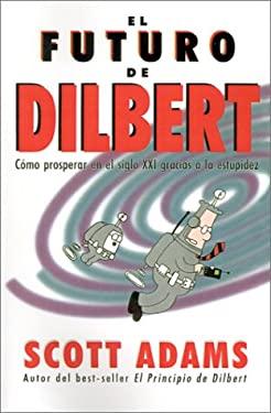 El Futuro de Dilbert: Como Prosperar en el Siglo XXI Gracias a la Esupidez 9788475776156