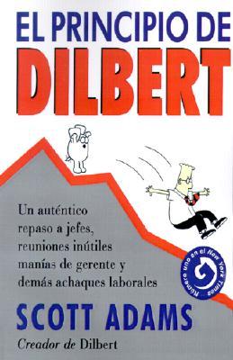 El Principio de Dilbert: Un Autentico Repaso A Jefes, Reuniones Inutiles, Manias de Gerente y Demas Achaques Laborales = The Dilbert Principle 9788475775067
